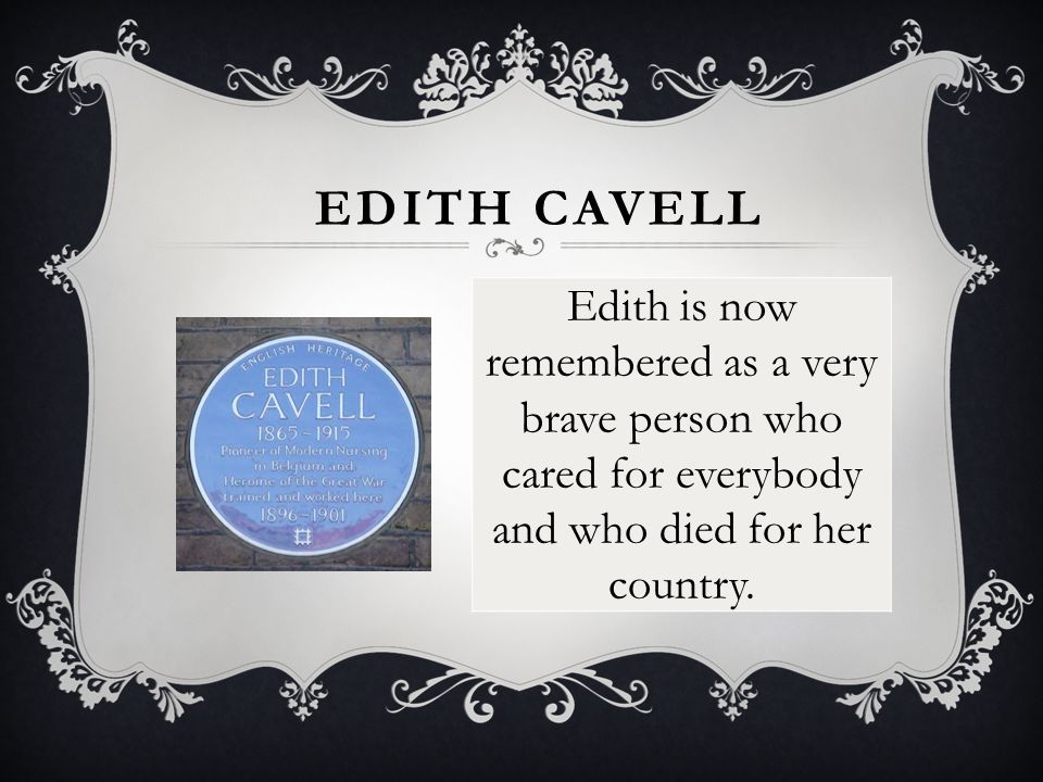 Edith is now remembered as a very brave person who cared for everybody and who died for her country.