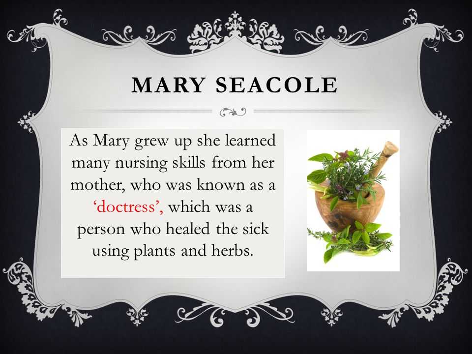 MARY SEACOLE Mary then spent most of her adult life caring for people and also becoming a very successful businesswoman until, in 1854, she decided to go and help injured British soldiers in a war called the 'Crimean war'.