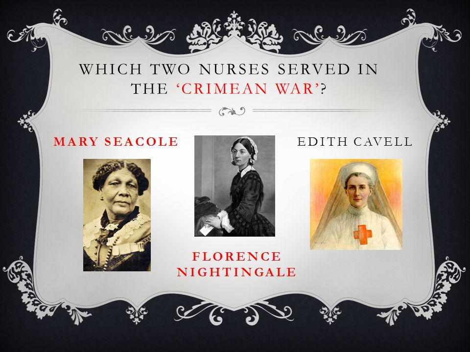 WHICH TWO NURSES SERVED IN THE 'CRIMEAN WAR' FLORENCE NIGHTINGALE EDITH CAVELLMARY SEACOLE