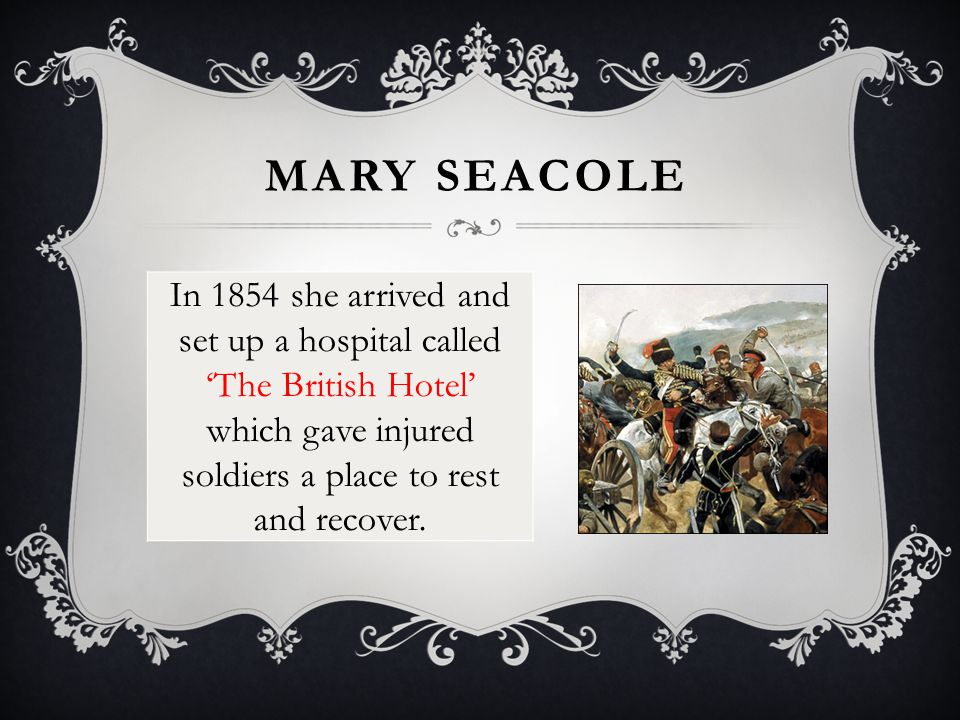 MARY SEACOLE She also visited the battlefields and cared for the soldiers where they fell, injured.