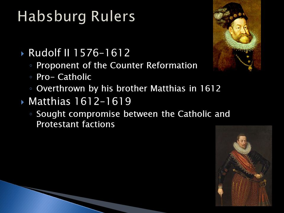  Rudolf II 1576–1612 ◦ Proponent of the Counter Reformation ◦ Pro- Catholic ◦ Overthrown by his brother Matthias in 1612  Matthias 1612–1619 ◦ Sought compromise between the Catholic and Protestant factions
