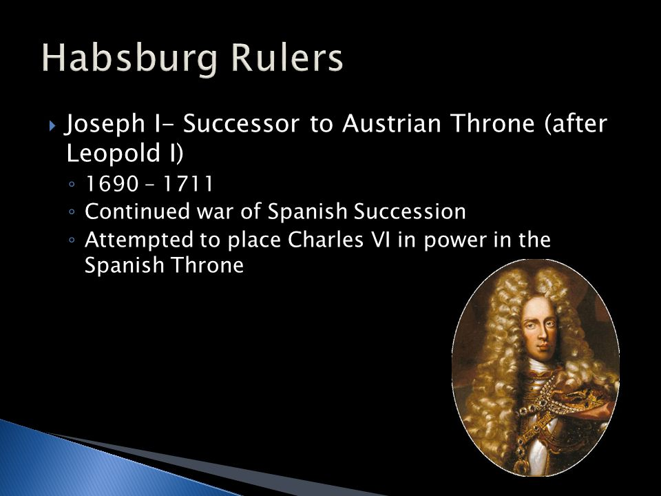  Joseph I- Successor to Austrian Throne (after Leopold I) ◦ 1690 – 1711 ◦ Continued war of Spanish Succession ◦ Attempted to place Charles VI in power in the Spanish Throne