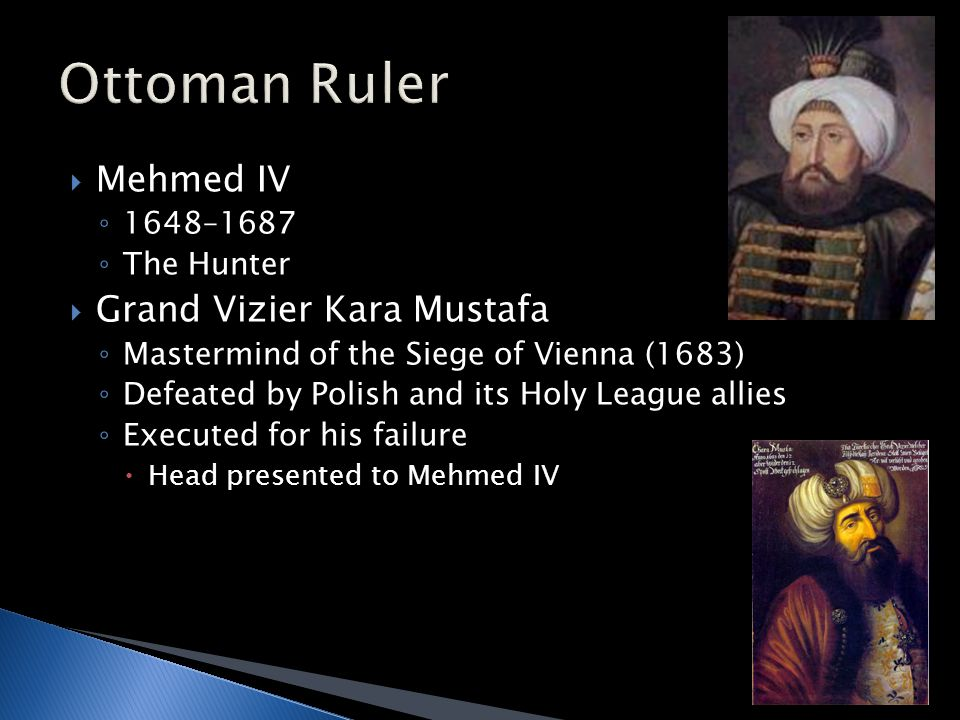  Mehmed IV ◦ 1648–1687 ◦ The Hunter  Grand Vizier Kara Mustafa ◦ Mastermind of the Siege of Vienna (1683) ◦ Defeated by Polish and its Holy League allies ◦ Executed for his failure  Head presented to Mehmed IV