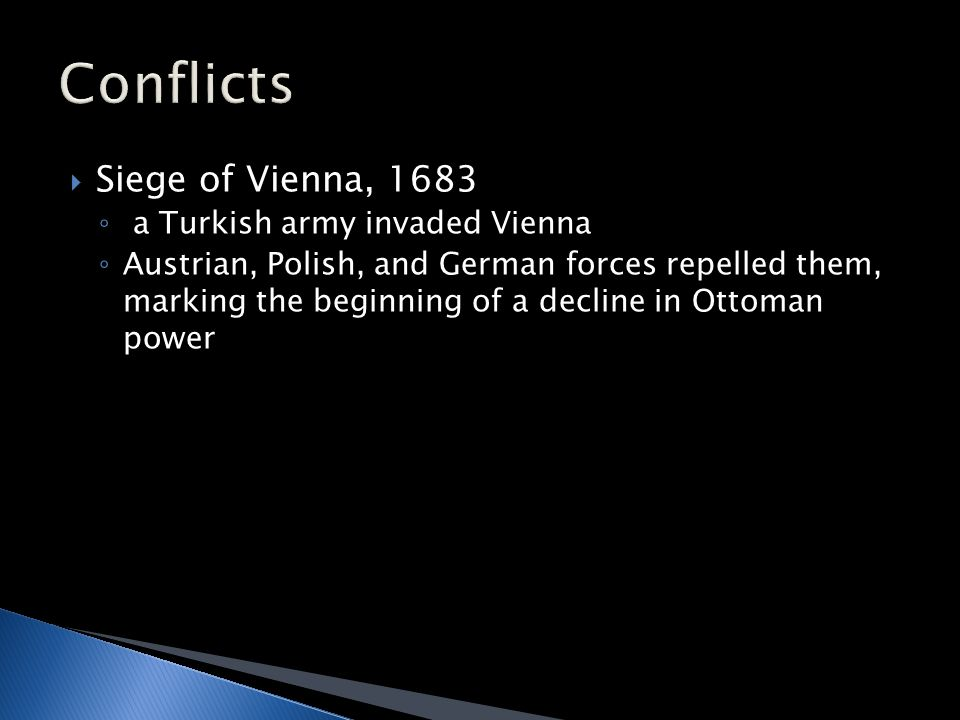  Siege of Vienna, 1683 ◦ a Turkish army invaded Vienna ◦ Austrian, Polish, and German forces repelled them, marking the beginning of a decline in Ottoman power