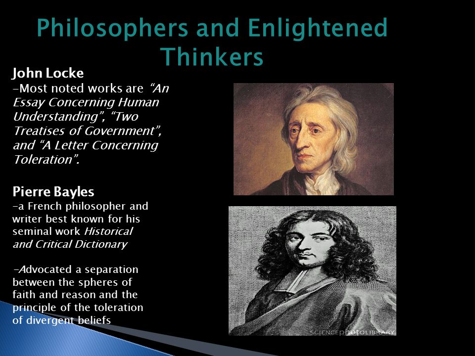 Philosophers and Enlightened Thinkers John Locke -Most noted works are An Essay Concerning Human Understanding , Two Treatises of Government , and A Letter Concerning Toleration .