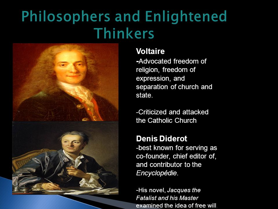 Philosophers and Enlightened Thinkers Voltaire - Advocated freedom of religion, freedom of expression, and separation of church and state.