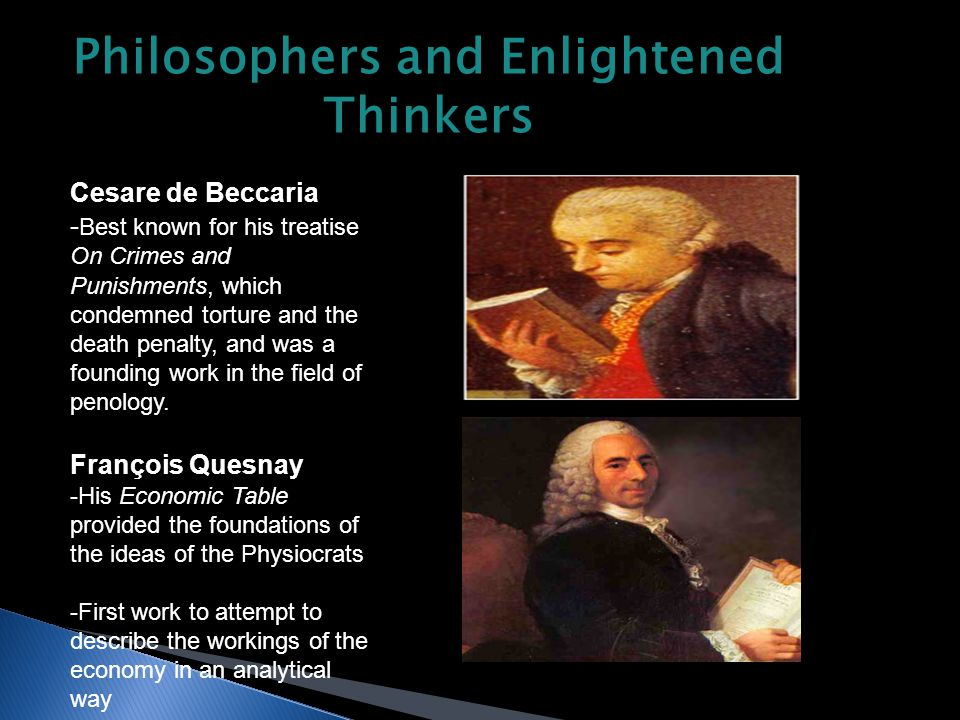 Philosophers and Enlightened Thinkers Cesare de Beccaria - Best known for his treatise On Crimes and Punishments, which condemned torture and the death penalty, and was a founding work in the field of penology.