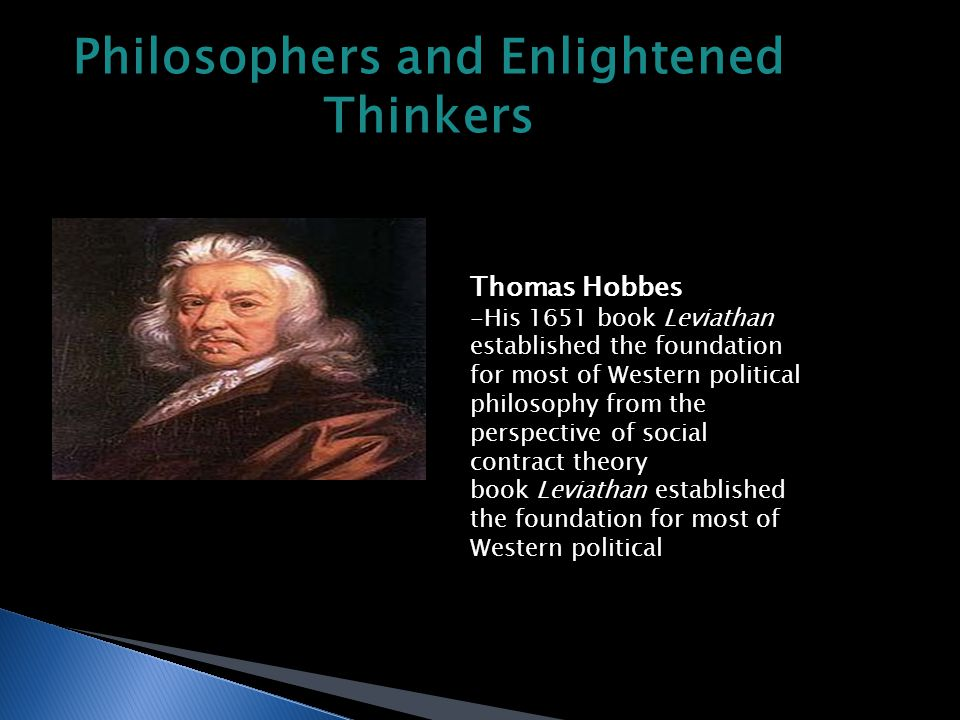 Philosophers and Enlightened Thinkers Thomas Hobbes -His 1651 book Leviathan established the foundation for most of Western political philosophy from the perspective of social contract theory book Leviathan established the foundation for most of Western political philosophy from the perspective of social contract theory