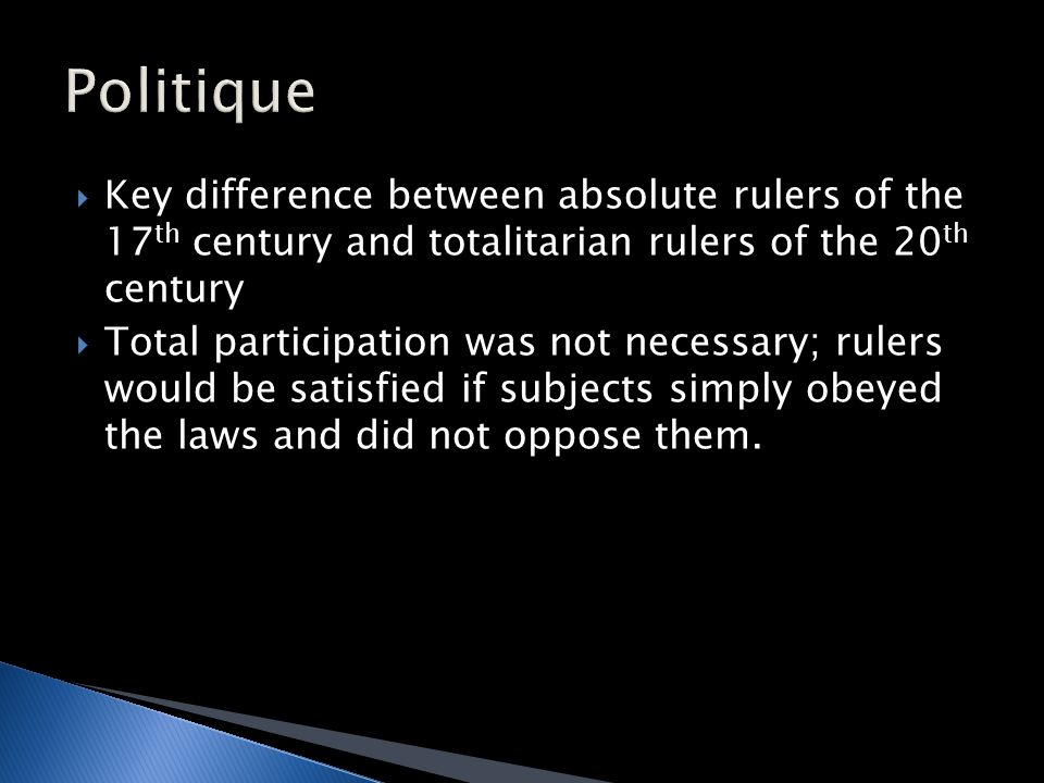  Key difference between absolute rulers of the 17 th century and totalitarian rulers of the 20 th century  Total participation was not necessary; rulers would be satisfied if subjects simply obeyed the laws and did not oppose them.