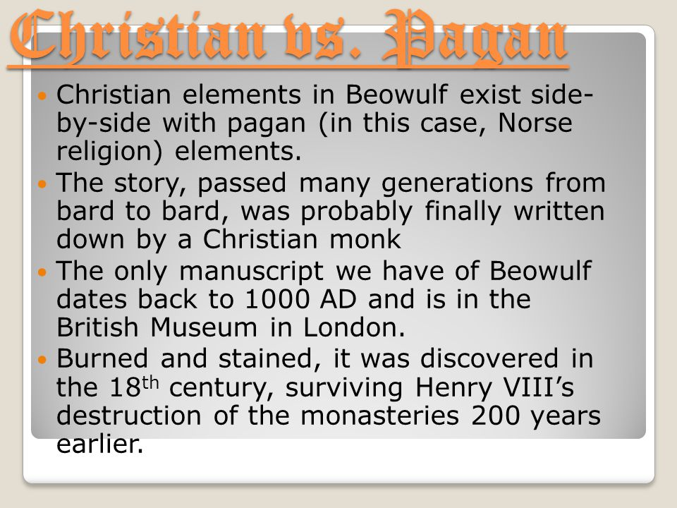 Christian vs. Pagan Christian elements in Beowulf exist side- by-side with pagan (in this case, Norse religion) elements. The story, passed many gener