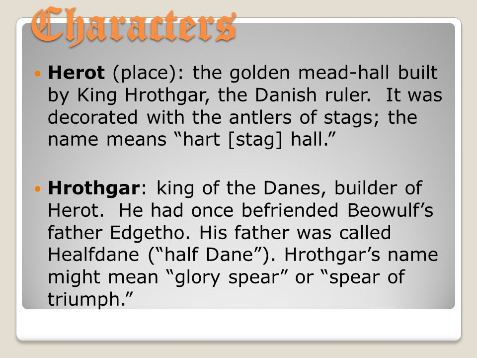 """Characters Herot (place): the golden mead-hall built by King Hrothgar, the Danish ruler. It was decorated with the antlers of stags; the name means """"h"""