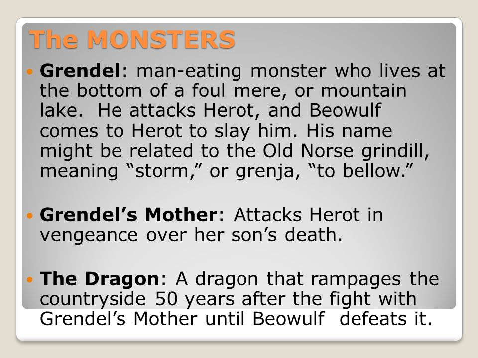 The MONSTERS Grendel: man-eating monster who lives at the bottom of a foul mere, or mountain lake. He attacks Herot, and Beowulf comes to Herot to sla