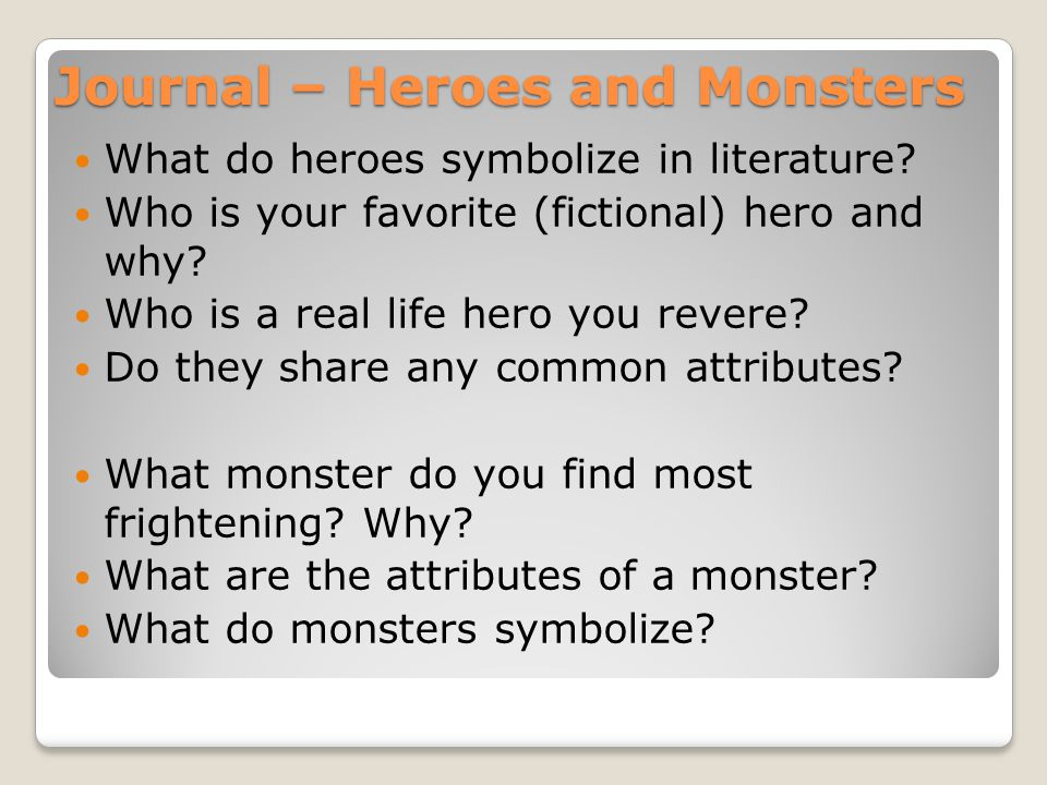 Journal – Heroes and Monsters What do heroes symbolize in literature? Who is your favorite (fictional) hero and why? Who is a real life hero you rever
