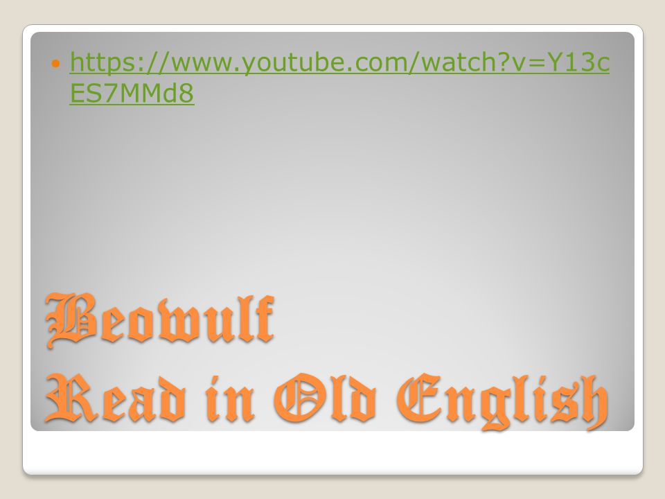 Beowulf Read in Old English https://www.youtube.com/watch?v=Y13c ES7MMd8 https://www.youtube.com/watch?v=Y13c ES7MMd8