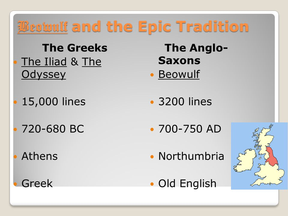Beowulf and the Epic Tradition The Greeks The Iliad & The Odyssey 15,000 lines 720-680 BC Athens Greek The Anglo- Saxons Beowulf 3200 lines 700-750 AD Northumbria Old English