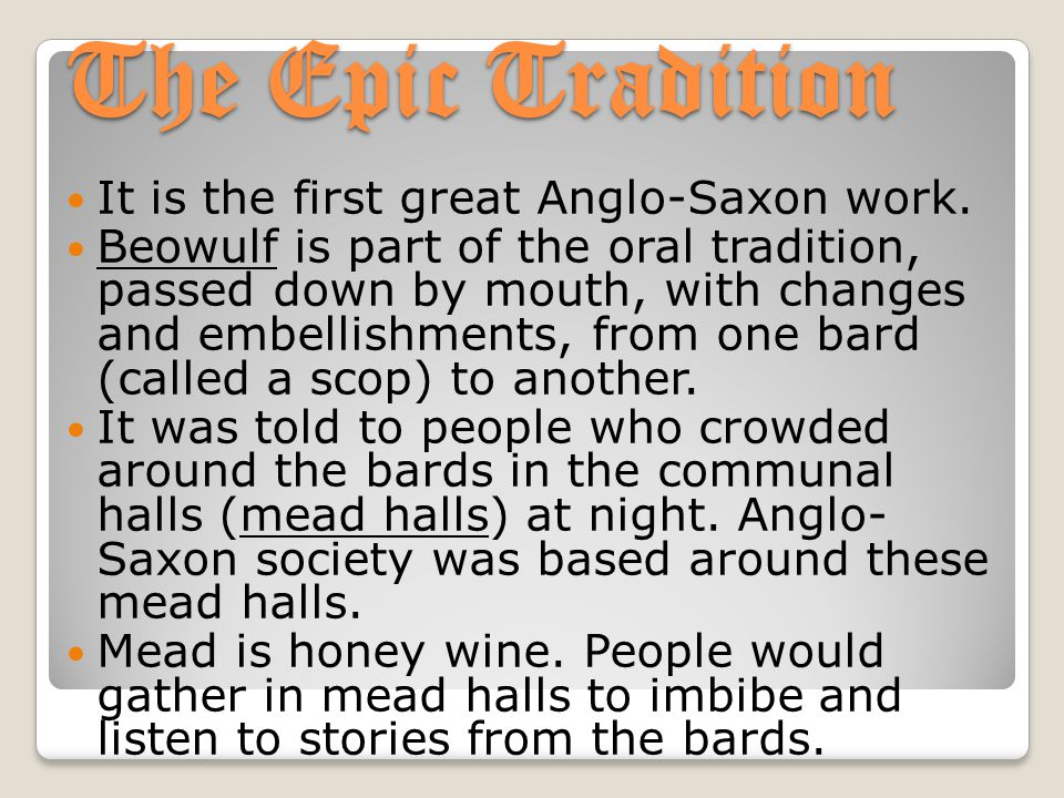 The Epic Tradition It is the first great Anglo-Saxon work. Beowulf is part of the oral tradition, passed down by mouth, with changes and embellishment