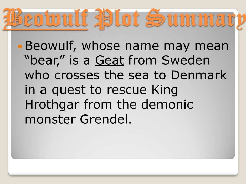 """Beowulf Plot Summary Beowulf, whose name may mean """"bear,"""" is a Geat from Sweden who crosses the sea to Denmark in a quest to rescue King Hrothgar from"""