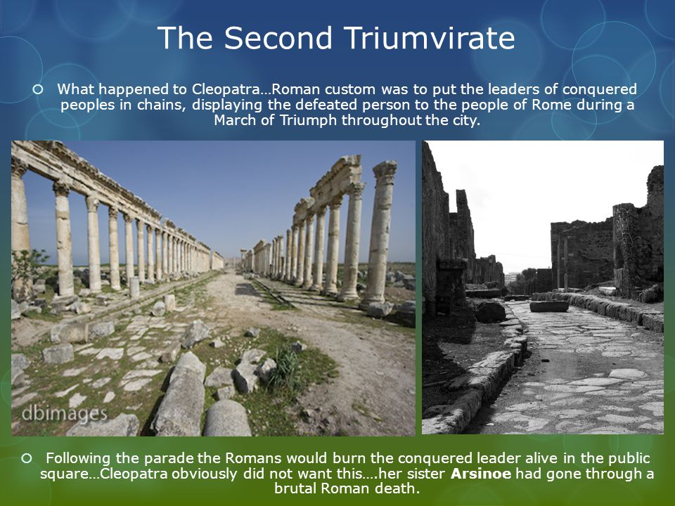 The Second Triumvirate  What happened to Cleopatra…Roman custom was to put the leaders of conquered peoples in chains, displaying the defeated person to the people of Rome during a March of Triumph throughout the city.