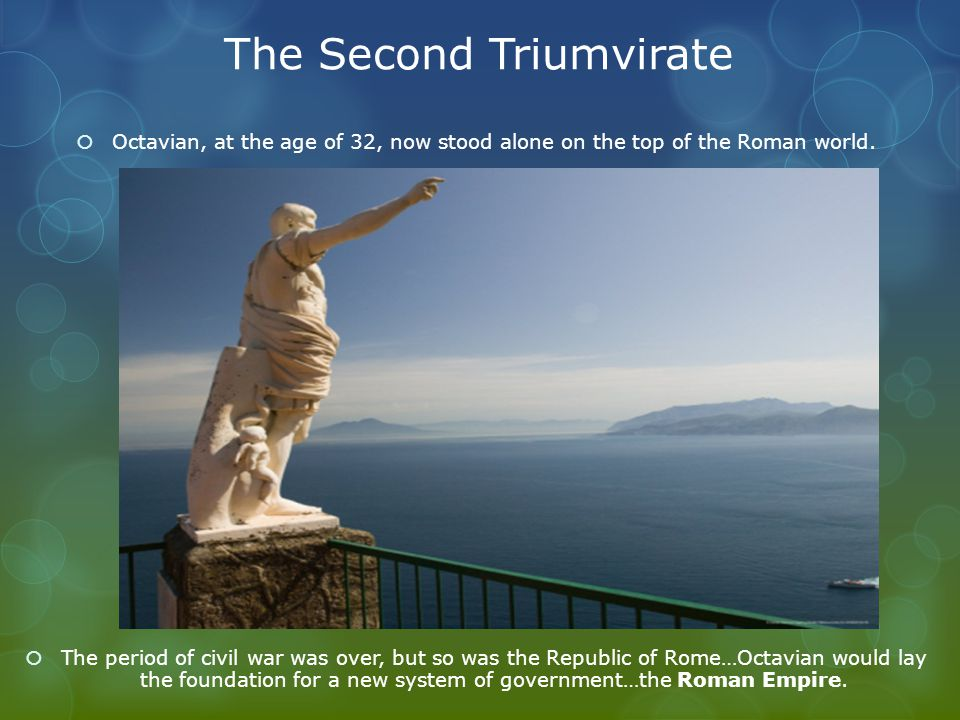 The Second Triumvirate  Octavian, at the age of 32, now stood alone on the top of the Roman world.