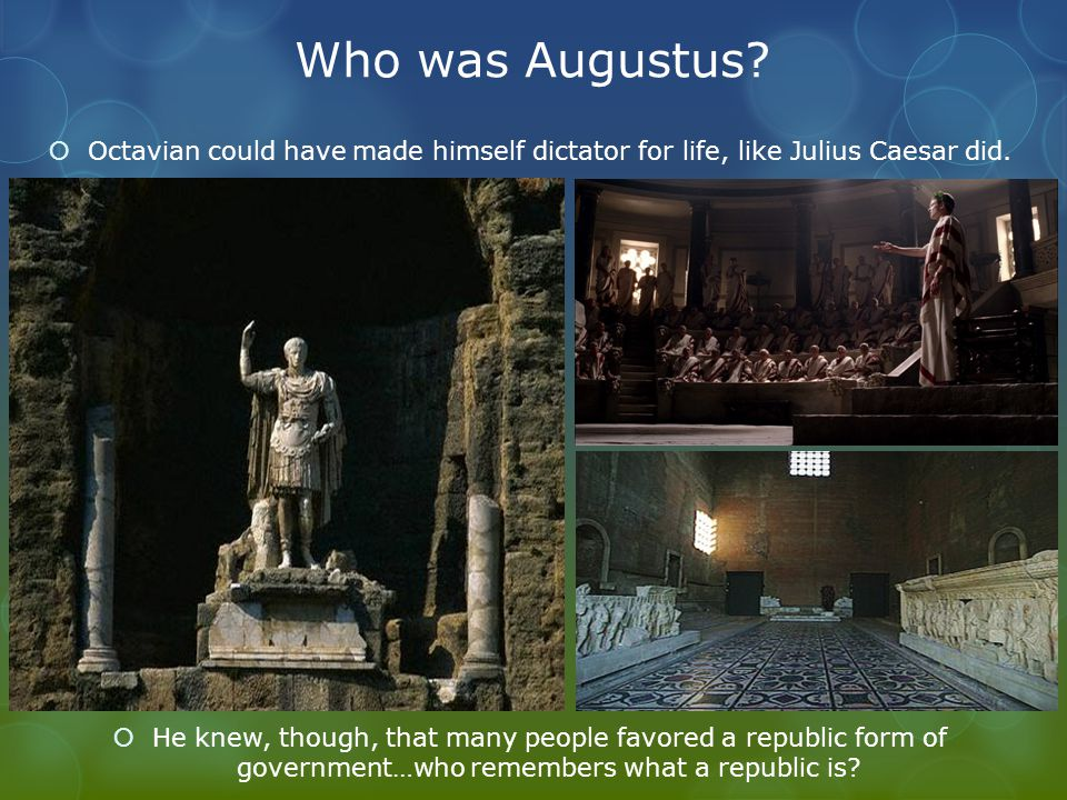 Who was Augustus?  Octavian could have made himself dictator for life, like Julius Caesar did.  He knew, though, that many people favored a republic
