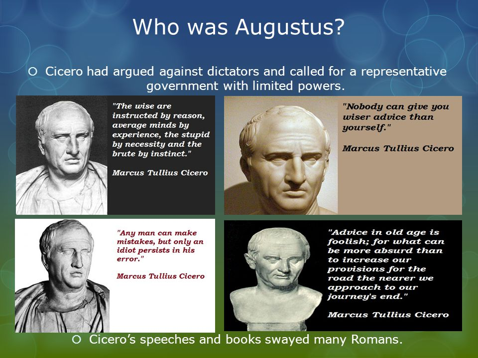 Who was Augustus?  Cicero had argued against dictators and called for a representative government with limited powers.  Cicero's speeches and books
