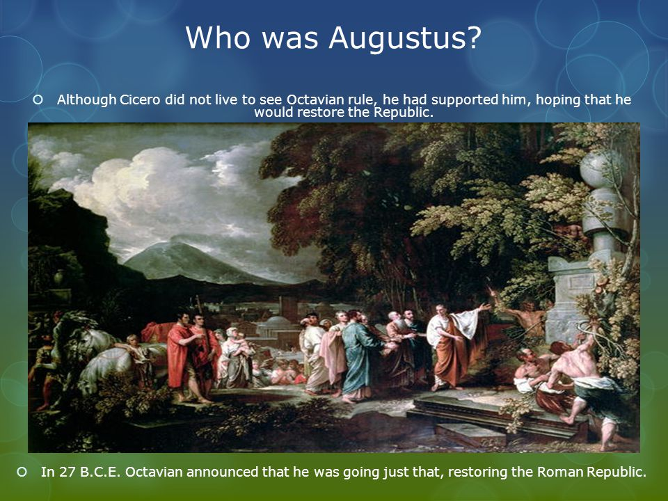 Who was Augustus?  Although Cicero did not live to see Octavian rule, he had supported him, hoping that he would restore the Republic.  In 27 B.C.E.
