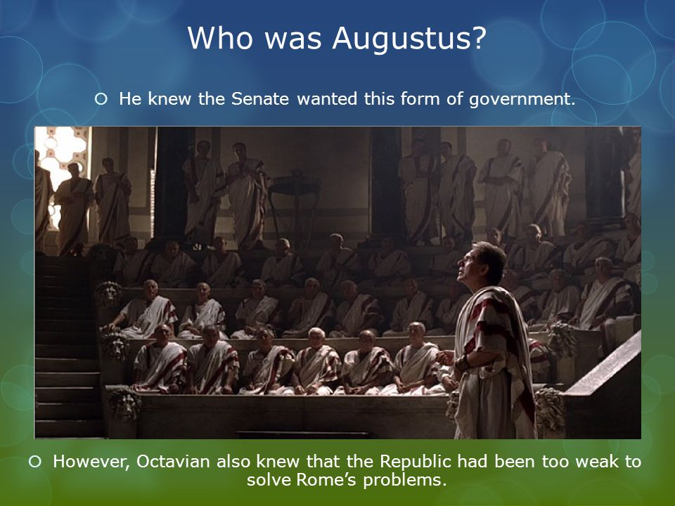 Who was Augustus?  He knew the Senate wanted this form of government.  However, Octavian also knew that the Republic had been too weak to solve Rome