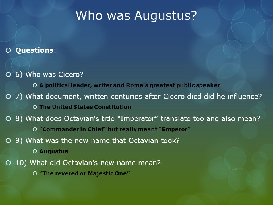 Who was Augustus?  Questions:  6) Who was Cicero?  A political leader, writer and Rome's greatest public speaker  7) What document, written centur