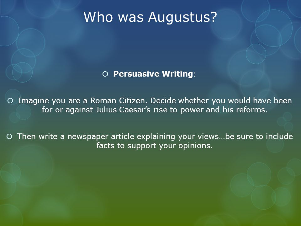 Who was Augustus?  Persuasive Writing:  Imagine you are a Roman Citizen. Decide whether you would have been for or against Julius Caesar's rise to p