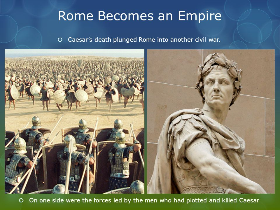 Rome Becomes an Empire  Caesar's death plunged Rome into another civil war.  On one side were the forces led by the men who had plotted and killed C