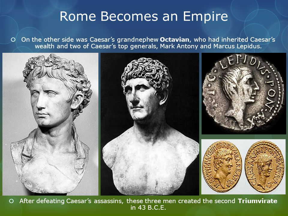 Rome Becomes an Empire  On the other side was Caesar's grandnephew Octavian, who had inherited Caesar's wealth and two of Caesar's top generals, Mark Antony and Marcus Lepidus.