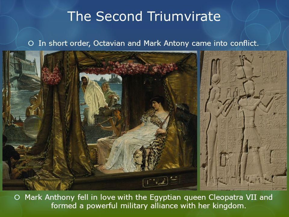 The Second Triumvirate  In short order, Octavian and Mark Antony came into conflict.  Mark Anthony fell in love with the Egyptian queen Cleopatra VI