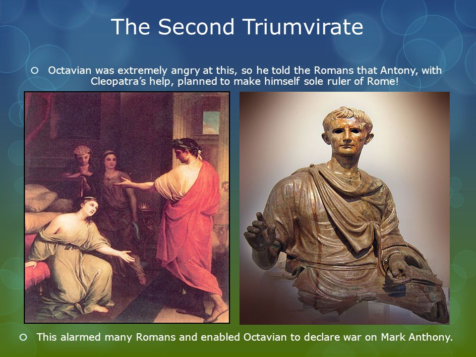 The Second Triumvirate  Octavian was extremely angry at this, so he told the Romans that Antony, with Cleopatra's help, planned to make himself sole ruler of Rome.