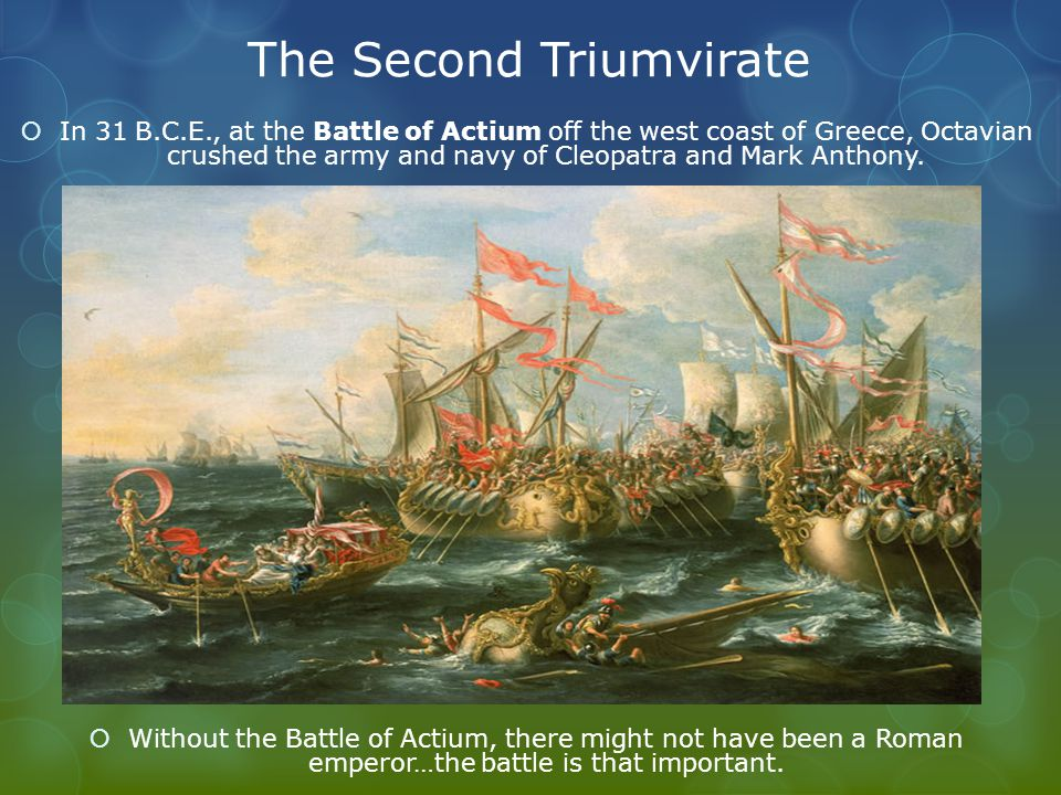 The Second Triumvirate  In 31 B.C.E., at the Battle of Actium off the west coast of Greece, Octavian crushed the army and navy of Cleopatra and Mark