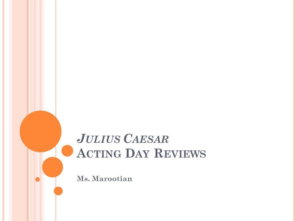 J ULIUS C AESAR A CTING D AY R EVIEWS Ms. Marootian