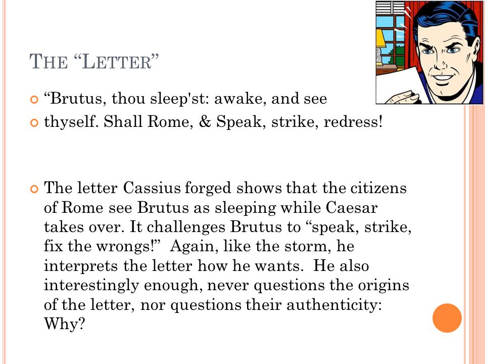 "T HE ""L ETTER "" ""Brutus, thou sleep'st: awake, and see thyself. Shall Rome, & Speak, strike, redress! The letter Cassius forged shows that the citizen"