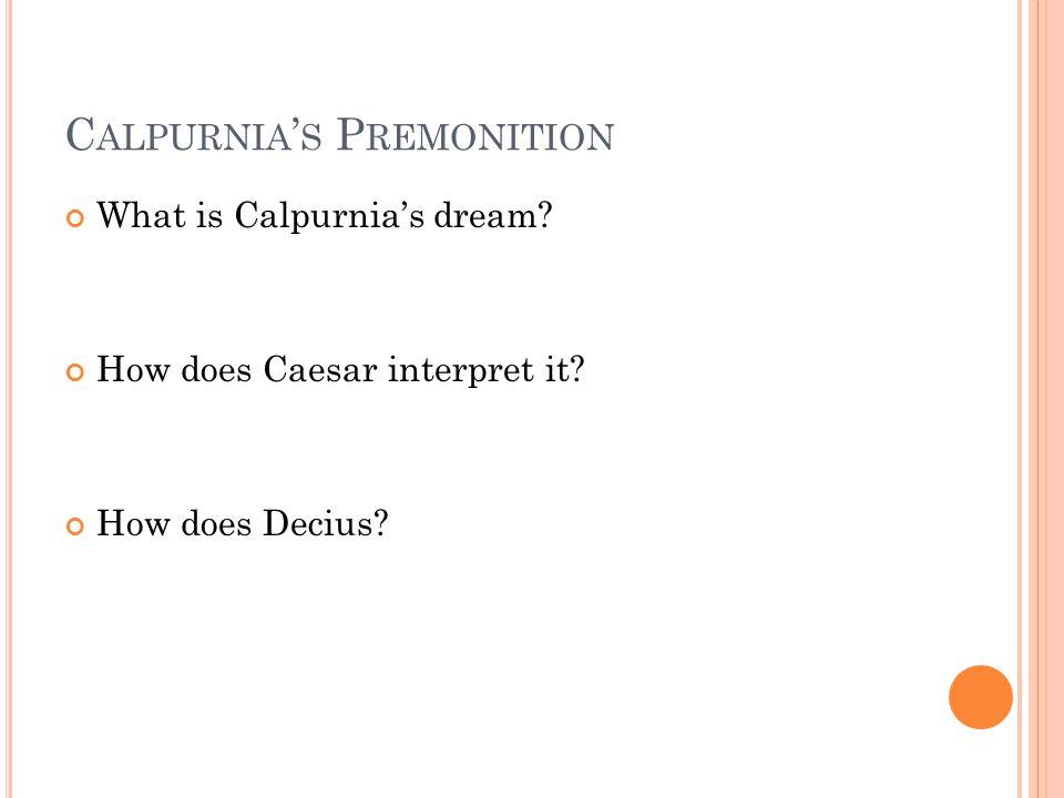 C ALPURNIA ' S P REMONITION What is Calpurnia's dream.