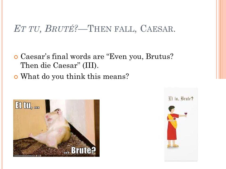 E T TU, B RUTÉ .—T HEN FALL, C AESAR. Caesar's final words are Even you, Brutus.
