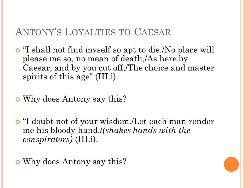 A NTONY ' S L OYALTIES TO C AESAR I shall not find myself so apt to die./No place will please me so, no mean of death,/As here by Caesar, and by you cut off,/The choice and master spirits of this age (III.i).