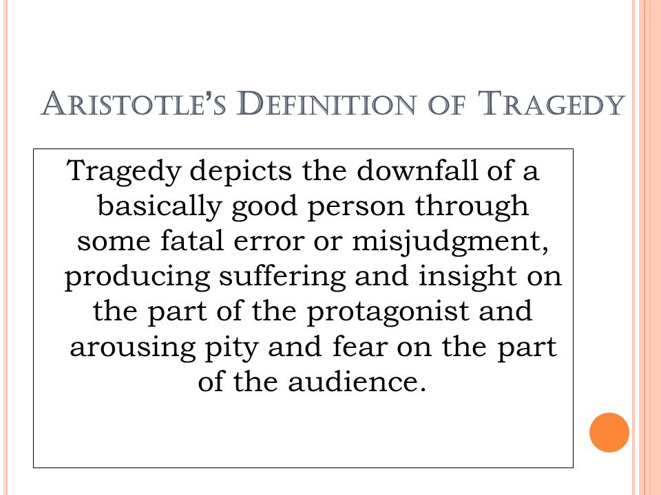 A RISTOTLE ' S D EFINITION OF T RAGEDY Tragedy depicts the downfall of a basically good person through some fatal error or misjudgment, producing suff