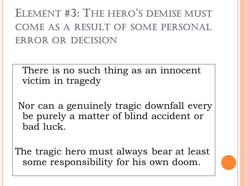 E LEMENT #3: T HE HERO ' S DEMISE MUST COME AS A RESULT OF SOME PERSONAL ERROR OR DECISION There is no such thing as an innocent victim in tragedy Nor