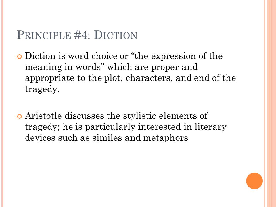 "P RINCIPLE #4: D ICTION Diction is word choice or ""the expression of the meaning in words"" which are proper and appropriate to the plot, characters, a"