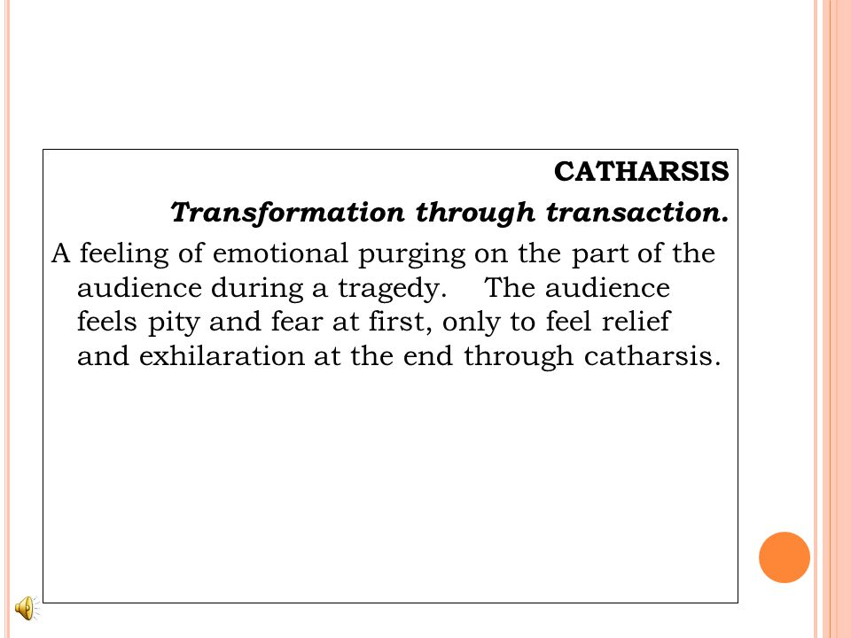 CATHARSIS Transformation through transaction. A feeling of emotional purging on the part of the audience during a tragedy. The audience feels pity and