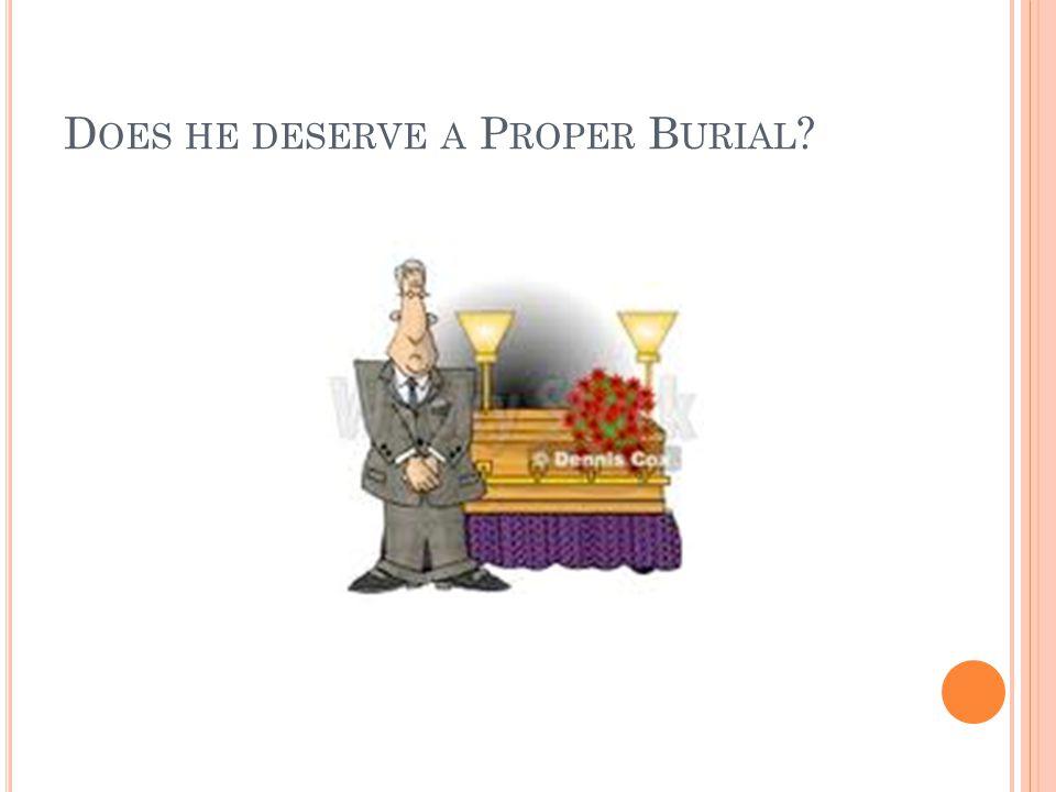 D OES HE DESERVE A P ROPER B URIAL ?