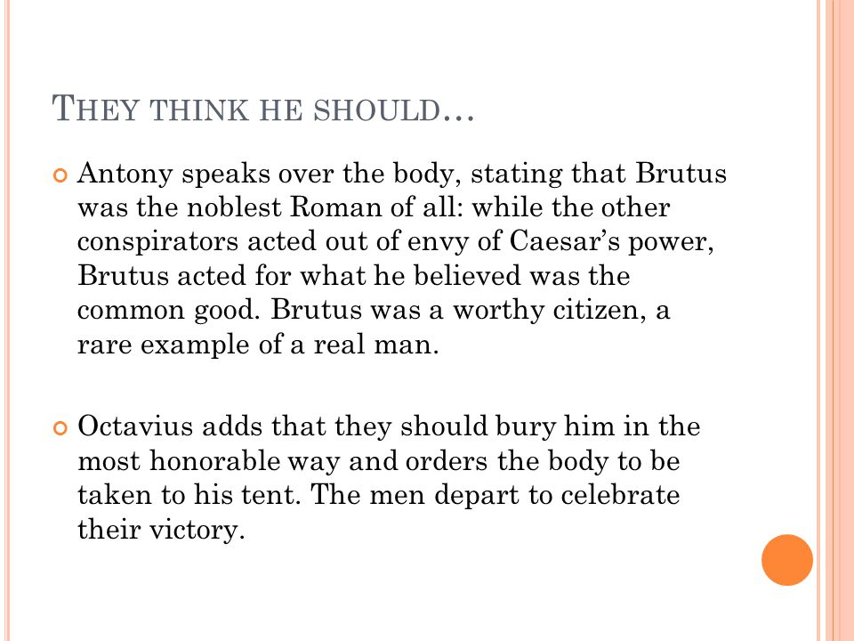 T HEY THINK HE SHOULD … Antony speaks over the body, stating that Brutus was the noblest Roman of all: while the other conspirators acted out of envy of Caesar's power, Brutus acted for what he believed was the common good.