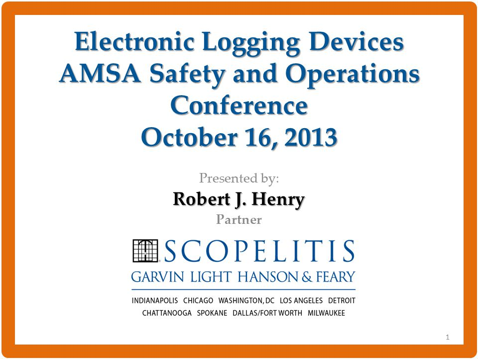 Electronic Logging Devices AMSA Safety and Operations Conference October 16, 2013 Presented by: Robert J.
