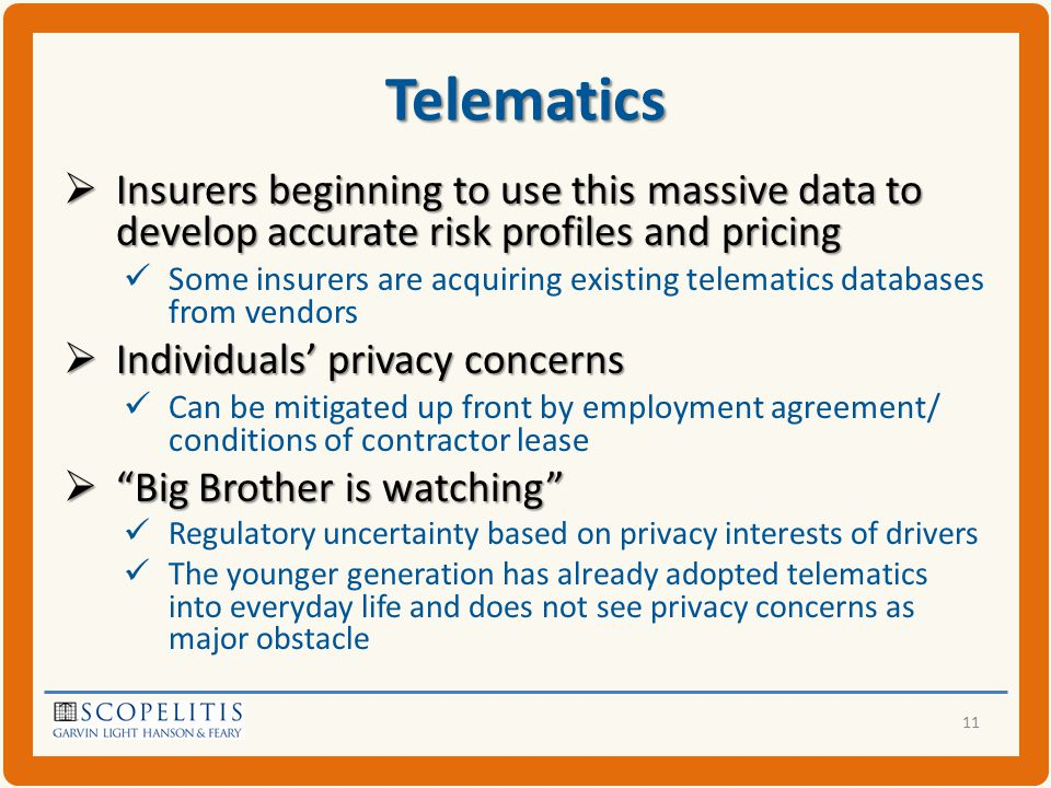 Telematics  Insurers beginning to use this massive data to develop accurate risk profiles and pricing Some insurers are acquiring existing telematics databases from vendors  Individuals' privacy concerns Can be mitigated up front by employment agreement/ conditions of contractor lease  Big Brother is watching Regulatory uncertainty based on privacy interests of drivers The younger generation has already adopted telematics into everyday life and does not see privacy concerns as major obstacle 11