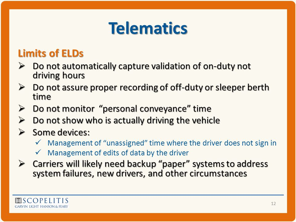 Telematics Limits of ELDs  Do not automatically capture validation of on-duty not driving hours  Do not assure proper recording of off-duty or sleeper berth time  Do not monitor personal conveyance time  Do not show who is actually driving the vehicle  Some devices: Management of unassigned time where the driver does not sign in Management of edits of data by the driver  Carriers will likely need backup paper systems to address system failures, new drivers, and other circumstances 12