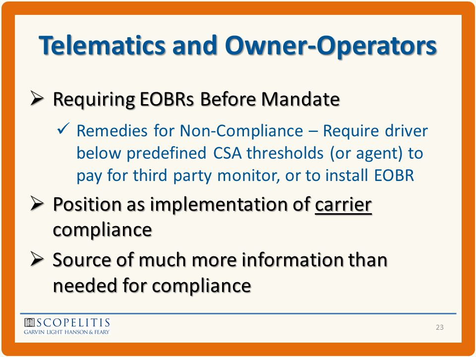 Telematics and Owner-Operators  Requiring EOBRs Before Mandate Remedies for Non-Compliance – Require driver below predefined CSA thresholds (or agent) to pay for third party monitor, or to install EOBR  Position as implementation of carrier compliance  Source of much more information than needed for compliance 23