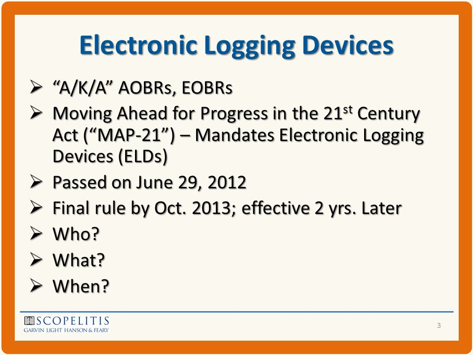 Electronic Logging Devices  A/K/A AOBRs, EOBRs  Moving Ahead for Progress in the 21 st Century Act ( MAP-21 ) – Mandates Electronic Logging Devices (ELDs)  Passed on June 29, 2012  Final rule by Oct.